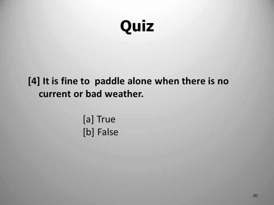 Quiz [4] It is fine to paddle alone when there is no current or bad weather. [a] True [b] False